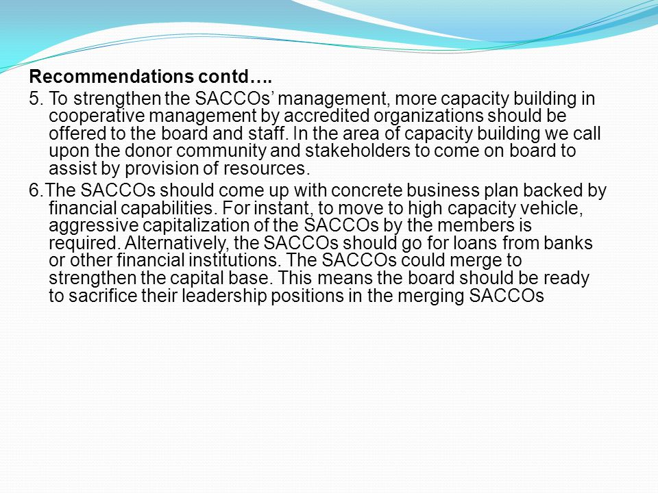 Recommendations contd…. 5. To strengthen the SACCOs' management, more capacity building in cooperative management by accredited organizations should b