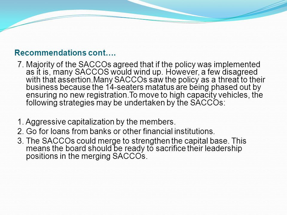 Recommendations cont…. 7. Majority of the SACCOs agreed that if the policy was implemented as it is, many SACCOS would wind up. However, a few disagre