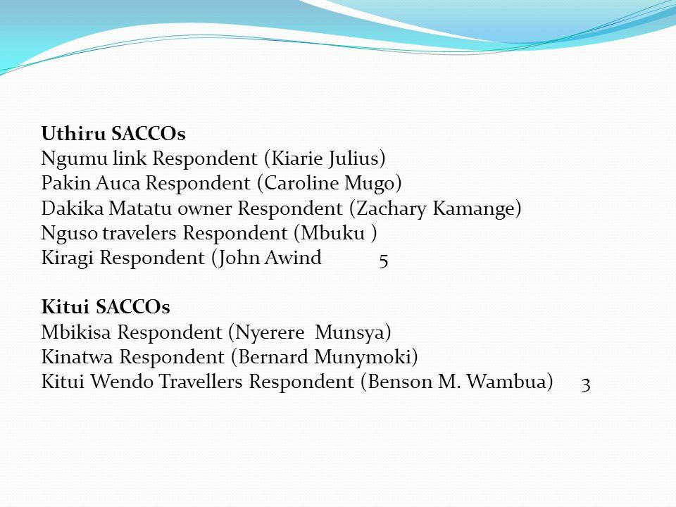 Uthiru SACCOs Ngumu link Respondent (Kiarie Julius) Pakin Auca Respondent (Caroline Mugo) Dakika Matatu owner Respondent (Zachary Kamange) Nguso travelers Respondent (Mbuku ) Kiragi Respondent (John Awind5 Kitui SACCOs Mbikisa Respondent (Nyerere Munsya) Kinatwa Respondent (Bernard Munymoki) Kitui Wendo Travellers Respondent (Benson M.