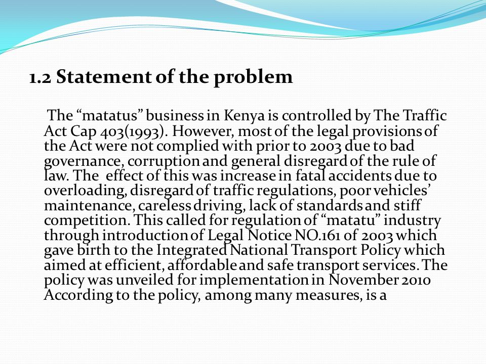 1.2 Statement of the problem The matatus business in Kenya is controlled by The Traffic Act Cap 403(1993).