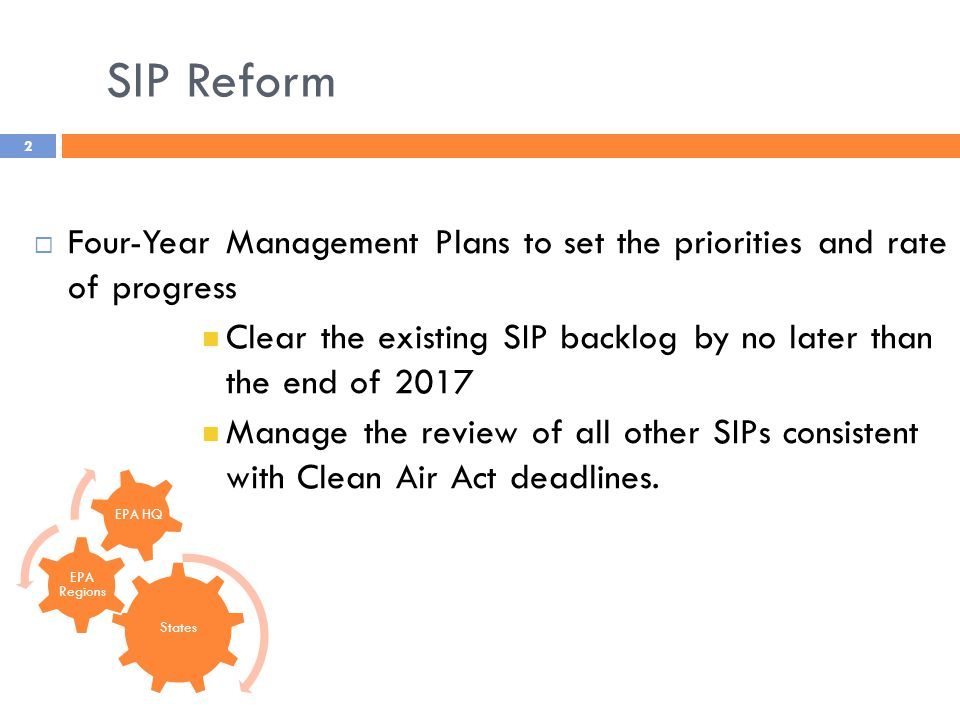 SIP Reform 2  Four-Year Management Plans to set the priorities and rate of progress Clear the existing SIP backlog by no later than the end of 2017 Manage the review of all other SIPs consistent with Clean Air Act deadlines.