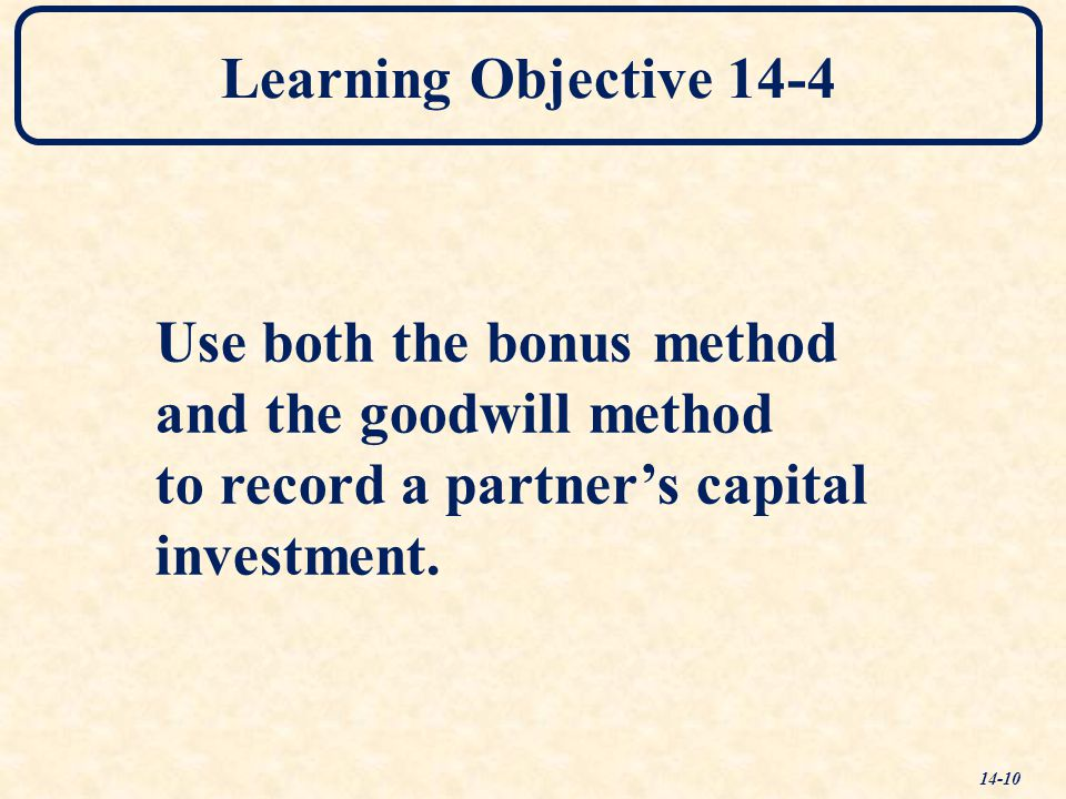 Learning Objective 14-4 Use both the bonus method and the goodwill method to record a partner's capital investment. 14-10