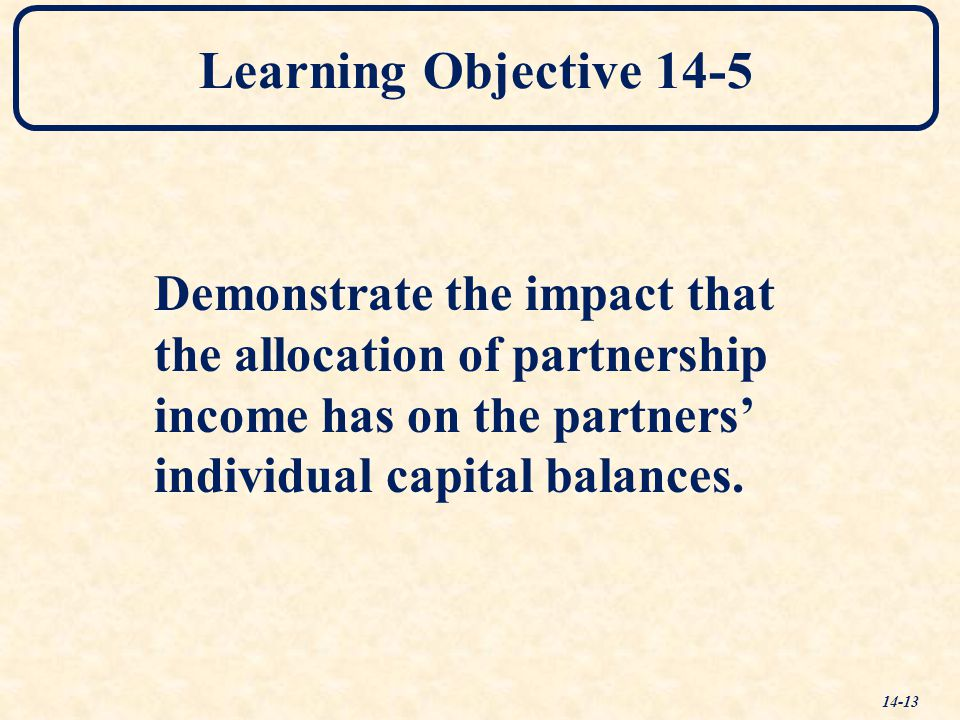 Learning Objective 14-5 14-13 Demonstrate the impact that the allocation of partnership income has on the partners' individual capital balances.