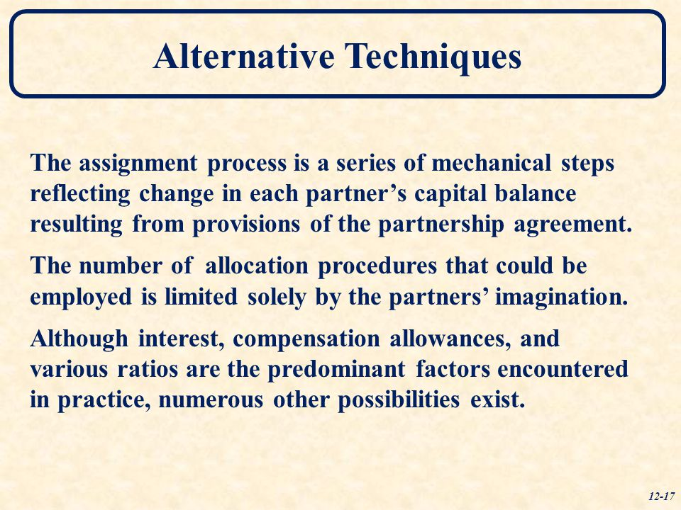 Alternative Techniques 12-17 The assignment process is a series of mechanical steps reflecting change in each partner's capital balance resulting from