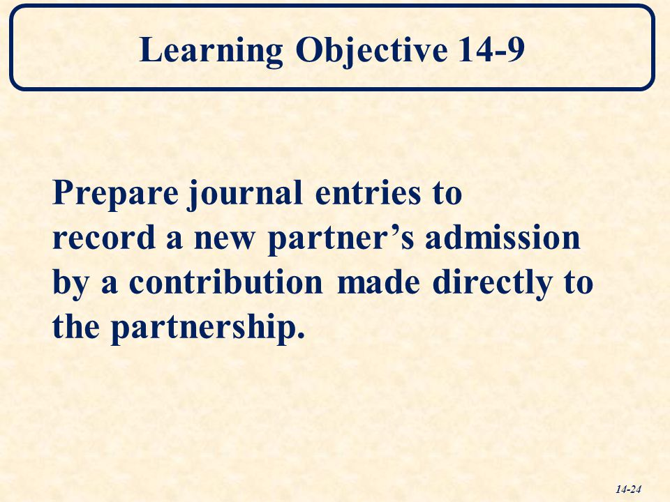 Learning Objective 14-9 14-24 Prepare journal entries to record a new partner's admission by a contribution made directly to the partnership.