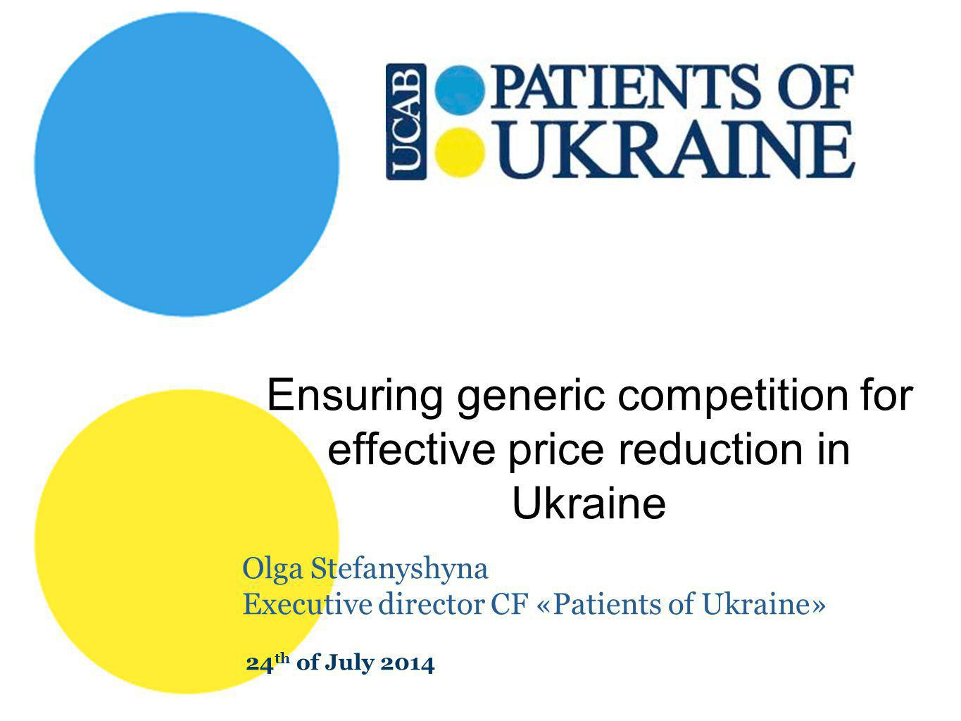 Ensuring generic competition for effective price reduction in Ukraine Olga Stefanyshyna Executive director CF «Patients of Ukraine» 24 th of July 2014