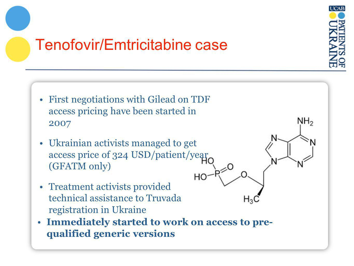 Tenofovir/Emtricitabine case Immediately started to work on access to pre- qualified generic versions First negotiations with Gilead on TDF access pricing have been started in 2007 Ukrainian activists managed to get access price of 324 USD/patient/year (GFATM only) Treatment activists provided technical assistance to Truvada registration in Ukraine