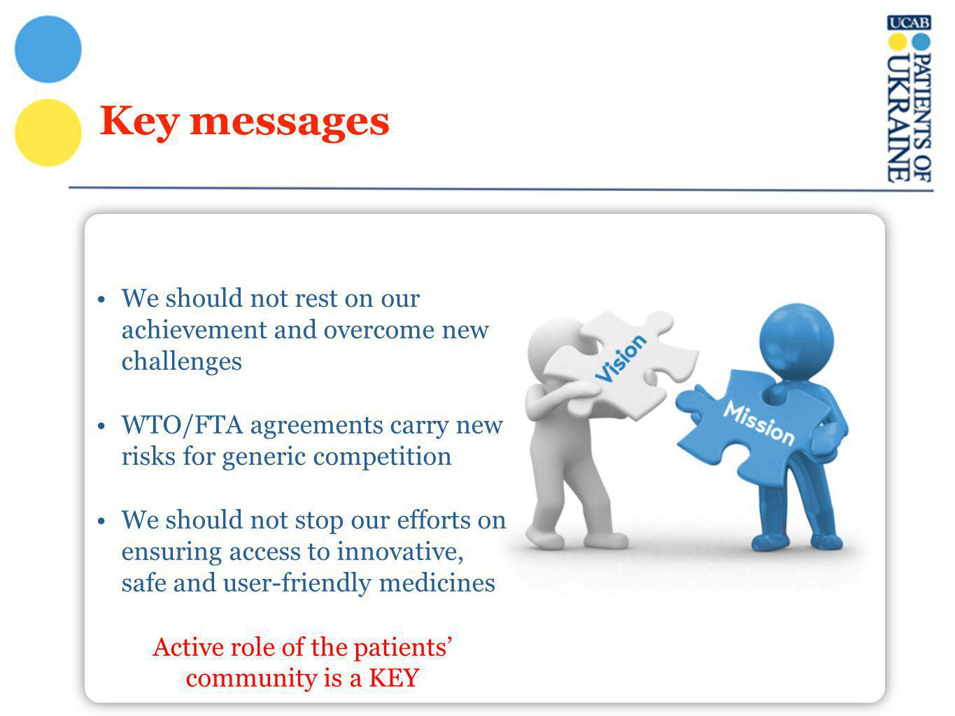 Key messages We should not rest on our achievement and overcome new challenges WTO/FTA agreements carry new risks for generic competition We should not stop our efforts on ensuring access to innovative, safe and user-friendly medicines Active role of the patients' community is a KEY