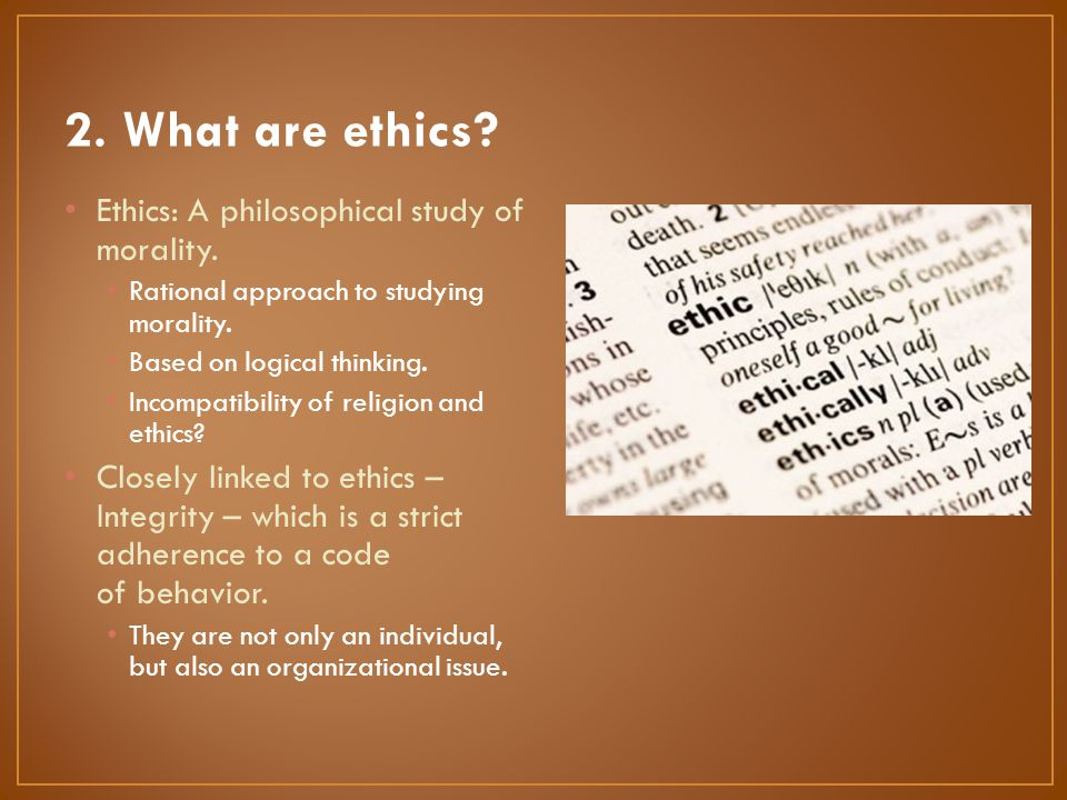Ethics: A philosophical study of morality. Rational approach to studying morality. Based on logical thinking. Incompatibility of religion and ethics?