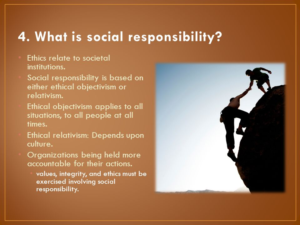 Ethics relate to societal institutions. Social responsibility is based on either ethical objectivism or relativism. Ethical objectivism applies to all