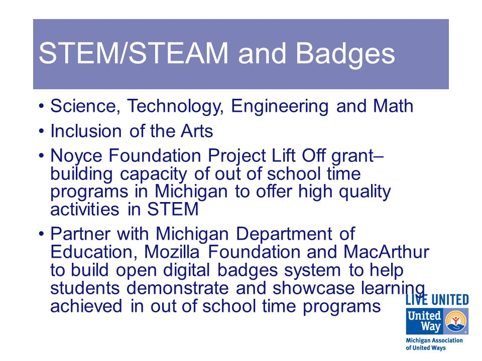 STEM/STEAM and Badges Science, Technology, Engineering and Math Inclusion of the Arts Noyce Foundation Project Lift Off grant– building capacity of out of school time programs in Michigan to offer high quality activities in STEM Partner with Michigan Department of Education, Mozilla Foundation and MacArthur to build open digital badges system to help students demonstrate and showcase learning achieved in out of school time programs