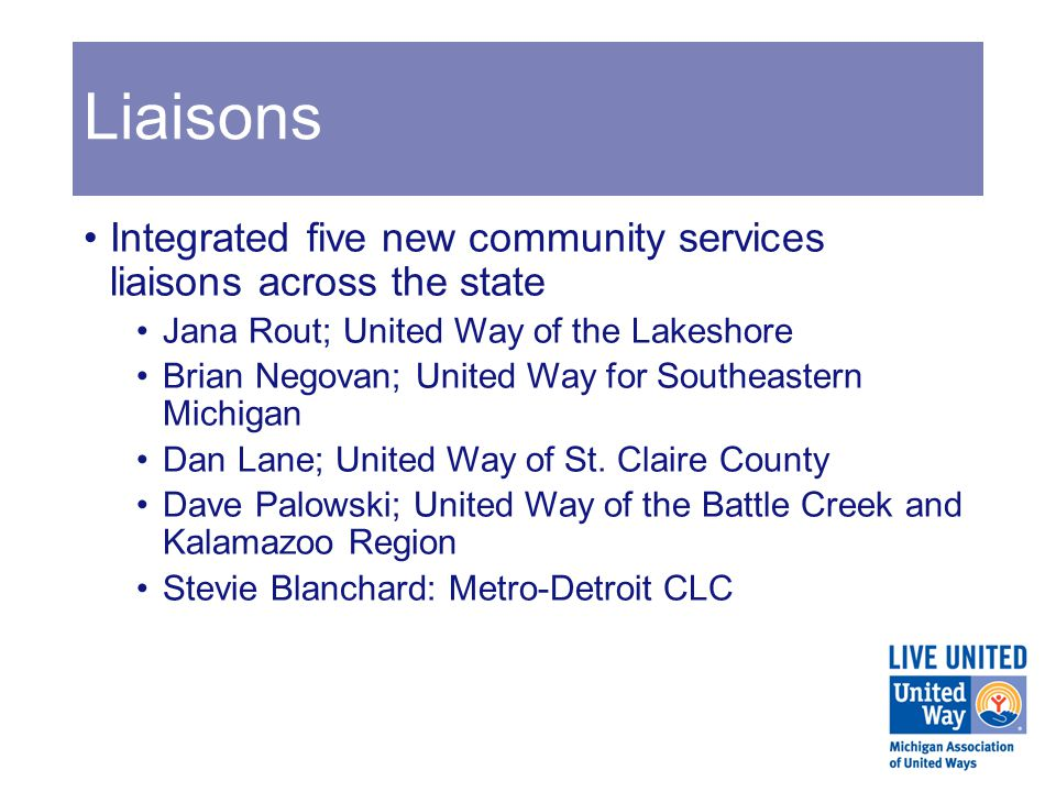 Liaisons Integrated five new community services liaisons across the state Jana Rout; United Way of the Lakeshore Brian Negovan; United Way for Southeastern Michigan Dan Lane; United Way of St.