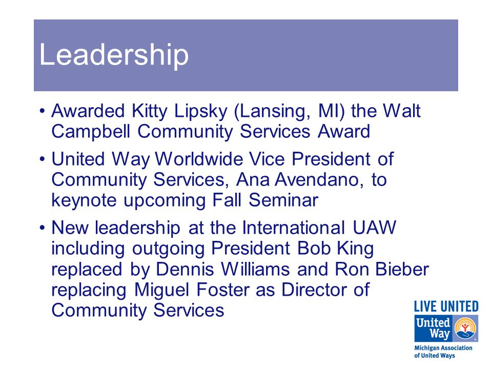Leadership Awarded Kitty Lipsky (Lansing, MI) the Walt Campbell Community Services Award United Way Worldwide Vice President of Community Services, Ana Avendano, to keynote upcoming Fall Seminar New leadership at the International UAW including outgoing President Bob King replaced by Dennis Williams and Ron Bieber replacing Miguel Foster as Director of Community Services
