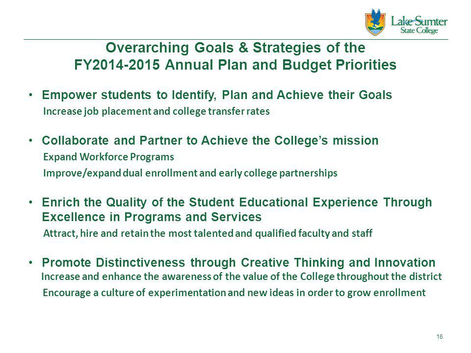 Overarching Goals & Strategies of the FY2014-2015 Annual Plan and Budget Priorities Empower students to Identify, Plan and Achieve their Goals Increase job placement and college transfer rates Collaborate and Partner to Achieve the College's mission Expand Workforce Programs Improve/expand dual enrollment and early college partnerships Enrich the Quality of the Student Educational Experience Through Excellence in Programs and Services Attract, hire and retain the most talented and qualified faculty and staff Promote Distinctiveness through Creative Thinking and Innovation Increase and enhance the awareness of the value of the College throughout the district Encourage a culture of experimentation and new ideas in order to grow enrollment 16