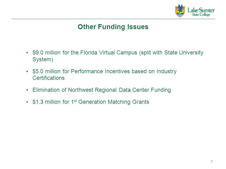 Other Funding Issues $9.0 million for the Florida Virtual Campus (split with State University System) $5.0 million for Performance Incentives based on Industry Certifications Elimination of Northwest Regional Data Center Funding $1.3 million for 1 st Generation Matching Grants 3