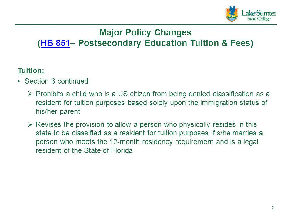Major Policy Changes (HB 851– Postsecondary Education Tuition & Fees)HB 851 Tuition: Section 6 continued  Prohibits a child who is a US citizen from being denied classification as a resident for tuition purposes based solely upon the immigration status of his/her parent  Revises the provision to allow a person who physically resides in this state to be classified as a resident for tuition purposes if s/he marries a person who meets the 12-month residency requirement and is a legal resident of the State of Florida 7