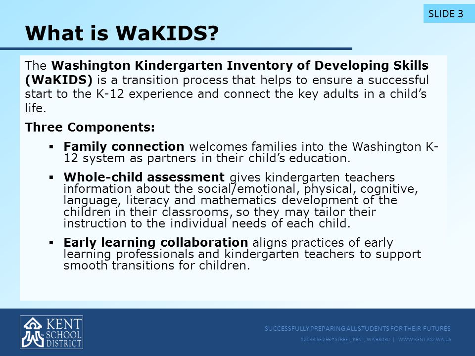 SUCCESSFULLY PREPARING ALL STUDENTS FOR THEIR FUTURES 12033 SE 256 TH STREET, KENT, WA 98030 | WWW.KENT.K12.WA.US What is WaKIDS.
