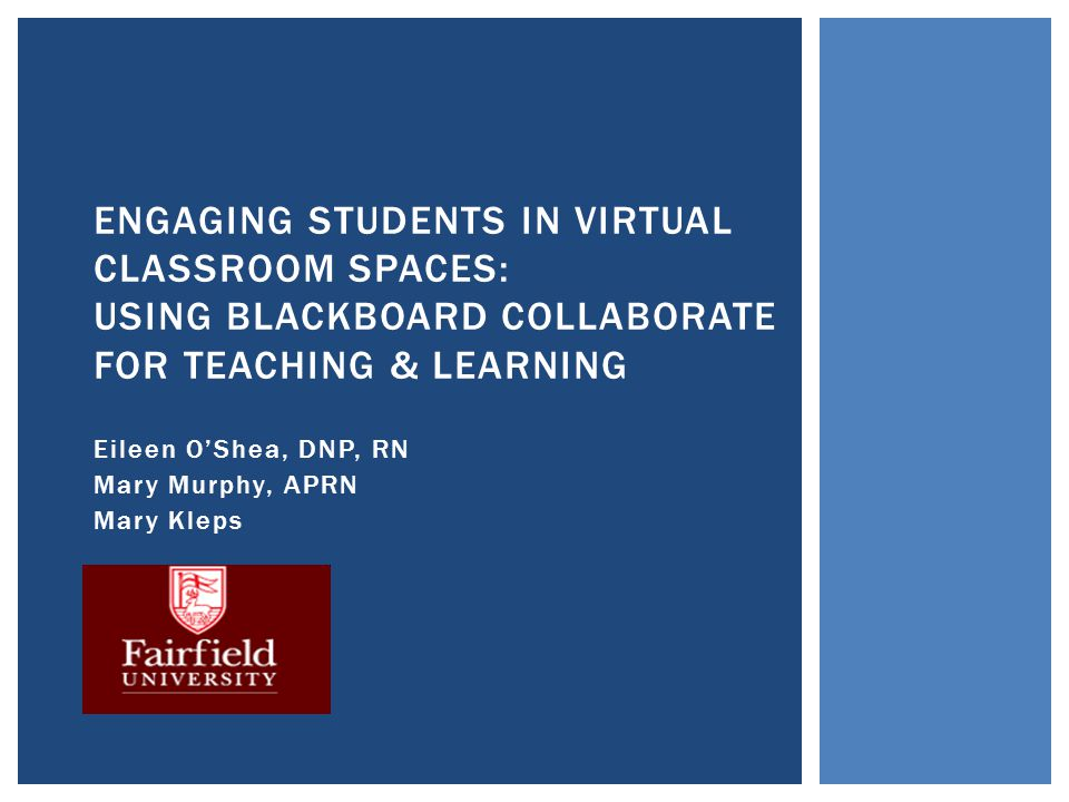 Eileen O'Shea, DNP, RN Mary Murphy, APRN Mary Kleps ENGAGING STUDENTS IN VIRTUAL CLASSROOM SPACES: USING BLACKBOARD COLLABORATE FOR TEACHING & LEARNIN