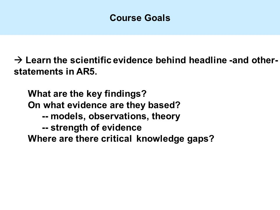Course Goals  Learn the scientific evidence behind headline -and other- statements in AR5.