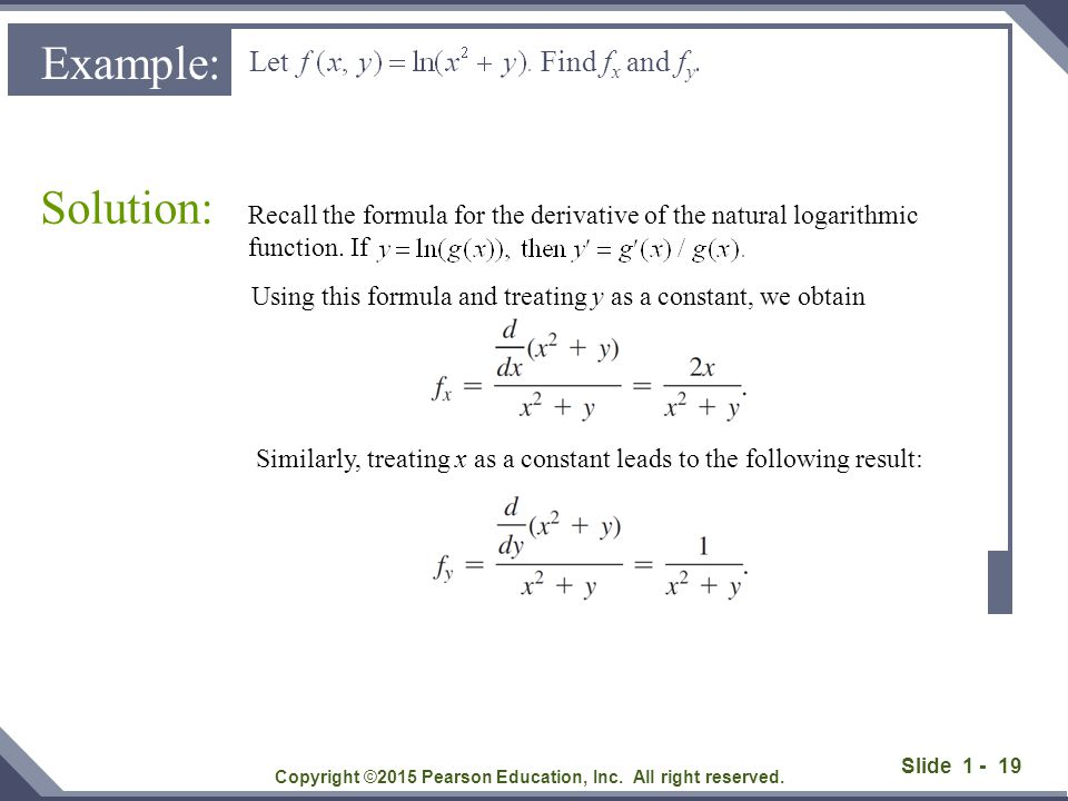 Slide 1 - 19 Let Find f x and f y. Solution: Copyright ©2015 Pearson Education, Inc. All right reserved. Example: Recall the formula for the derivativ