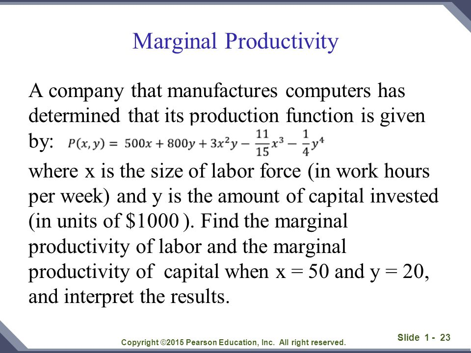 Slide 1 - 23 Marginal Productivity A company that manufactures computers has determined that its production function is given by: where x is the size