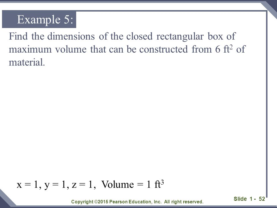 Slide 1 - 52 Find the dimensions of the closed rectangular box of maximum volume that can be constructed from 6 ft 2 of material. Copyright ©2015 Pear