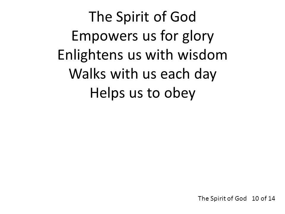 The Spirit of God Empowers us for glory Enlightens us with wisdom Walks with us each day Helps us to obey The Spirit of God 10 of 14