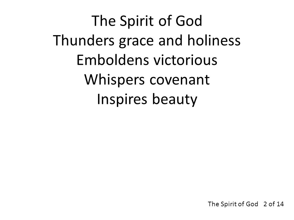 The Spirit of God Thunders grace and holiness Emboldens victorious Whispers covenant Inspires beauty The Spirit of God 2 of 14