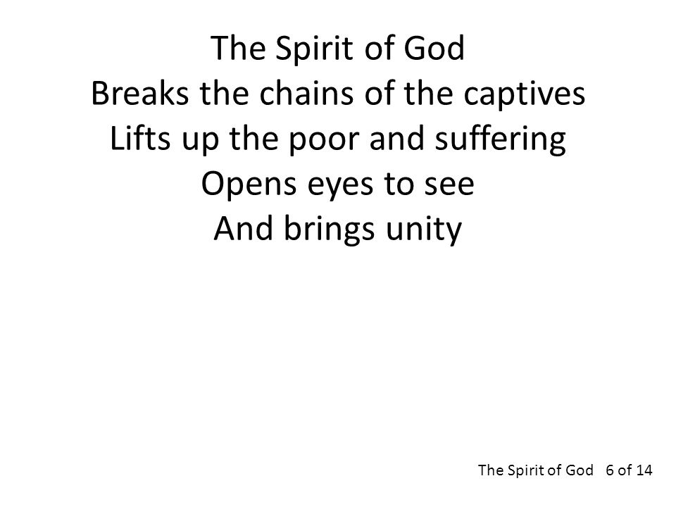 The Spirit of God Breaks the chains of the captives Lifts up the poor and suffering Opens eyes to see And brings unity The Spirit of God 6 of 14
