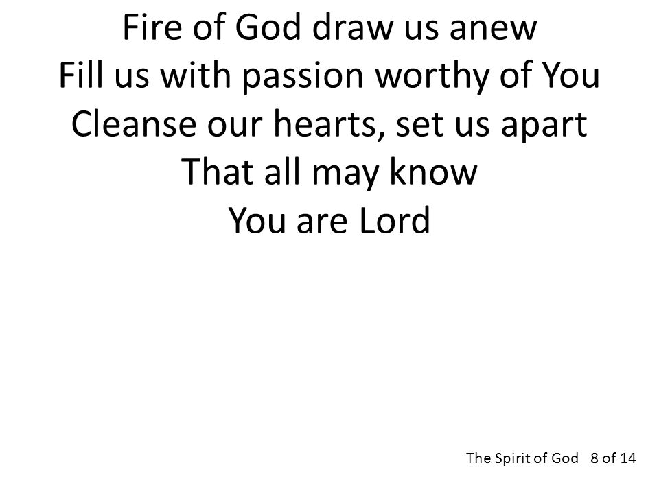 Fire of God draw us anew Fill us with passion worthy of You Cleanse our hearts, set us apart That all may know You are Lord The Spirit of God 8 of 14