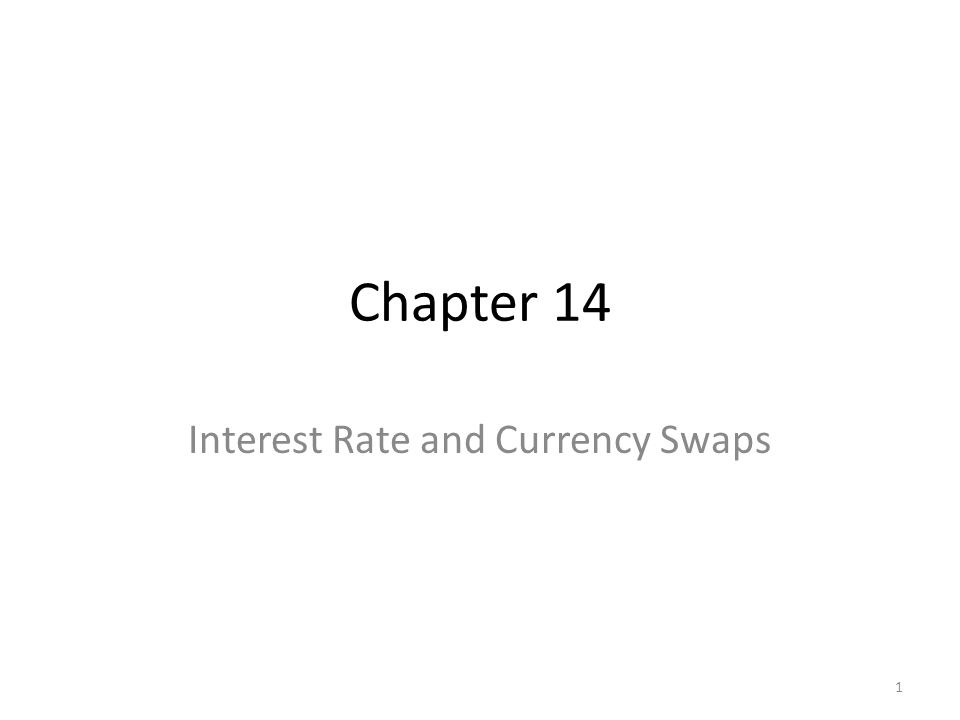 Chapter 14 Interest Rate and Currency Swaps 1