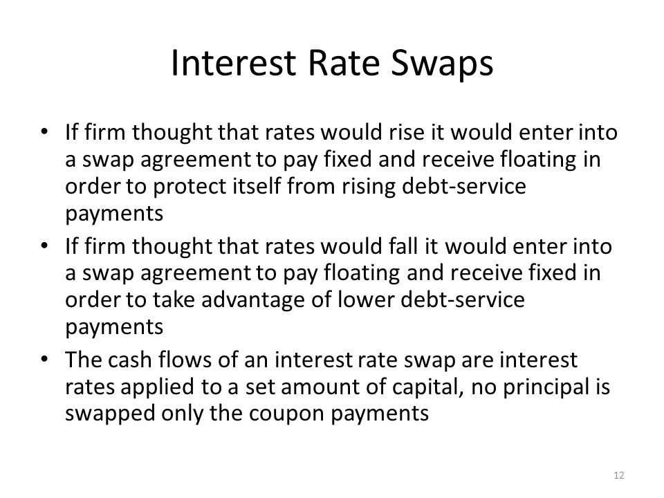 Interest Rate Swaps If firm thought that rates would rise it would enter into a swap agreement to pay fixed and receive floating in order to protect i
