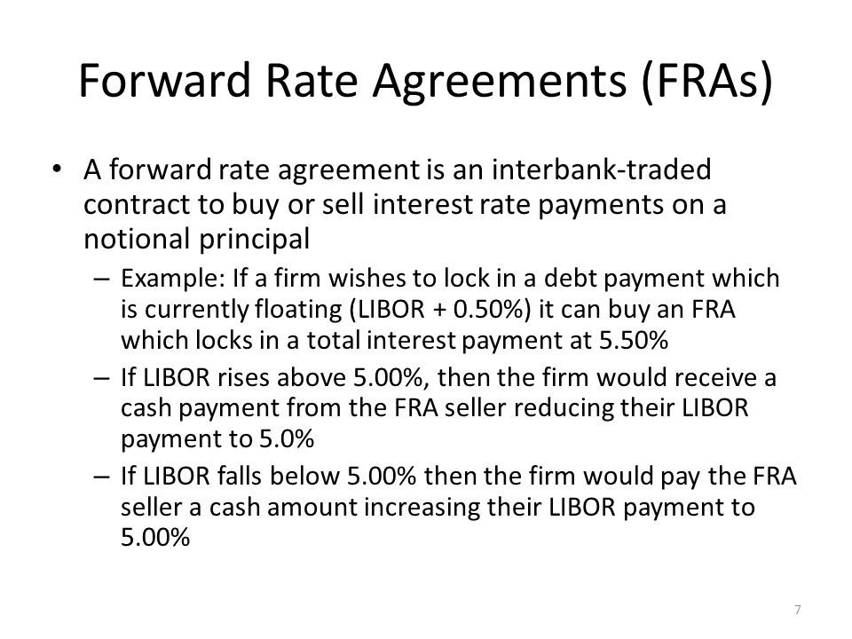 Forward Rate Agreements (FRAs) A forward rate agreement is an interbank-traded contract to buy or sell interest rate payments on a notional principal