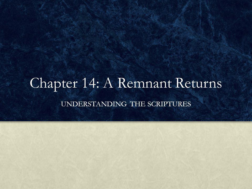 Chapter 14: A Remnant Returns UNDERSTANDING THE SCRIPTURES