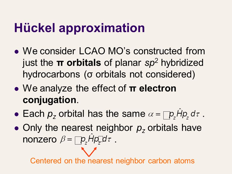 Hückel approximation We consider LCAO MO's constructed from just the π orbitals of planar sp 2 hybridized hydrocarbons (σ orbitals not considered) We analyze the effect of π electron conjugation.