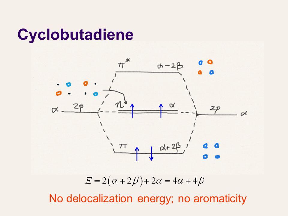 Cyclobutadiene No delocalization energy; no aromaticity