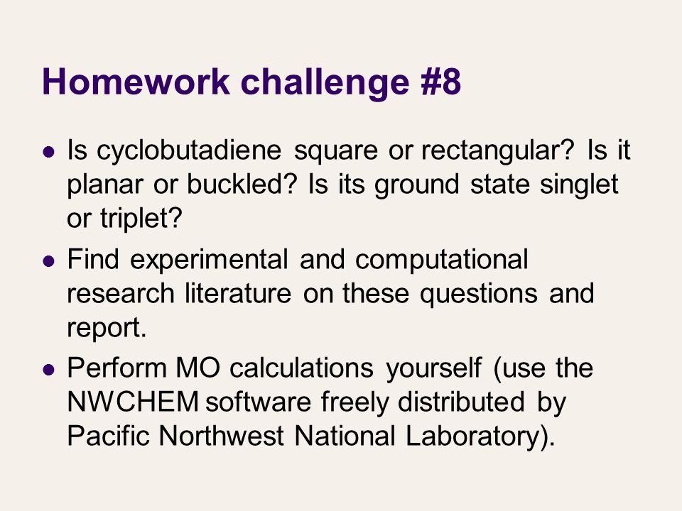 Homework challenge #8 Is cyclobutadiene square or rectangular? Is it planar or buckled? Is its ground state singlet or triplet? Find experimental and