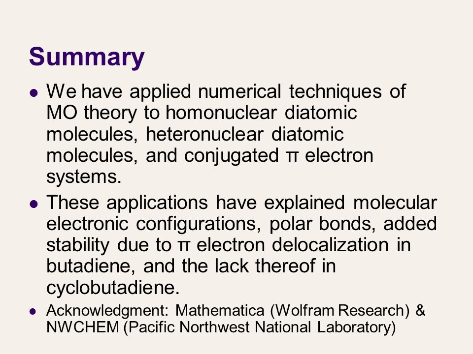 Summary We have applied numerical techniques of MO theory to homonuclear diatomic molecules, heteronuclear diatomic molecules, and conjugated π electron systems.
