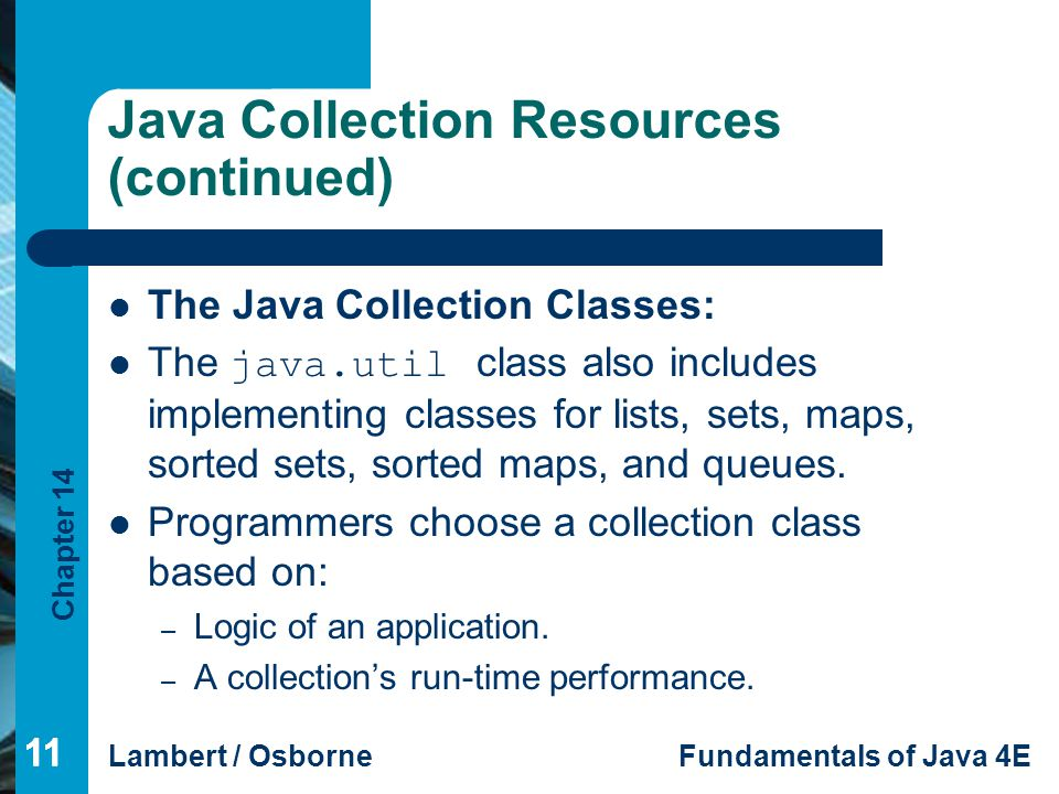 Chapter 14 Lambert / OsborneFundamentals of Java 4E 11 Java Collection Resources (continued) The Java Collection Classes: The java.util class also includes implementing classes for lists, sets, maps, sorted sets, sorted maps, and queues.