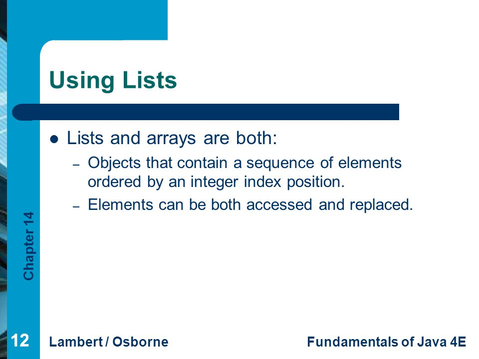 Chapter 14 Lambert / OsborneFundamentals of Java 4E 12 Using Lists Lists and arrays are both: – Objects that contain a sequence of elements ordered by an integer index position.