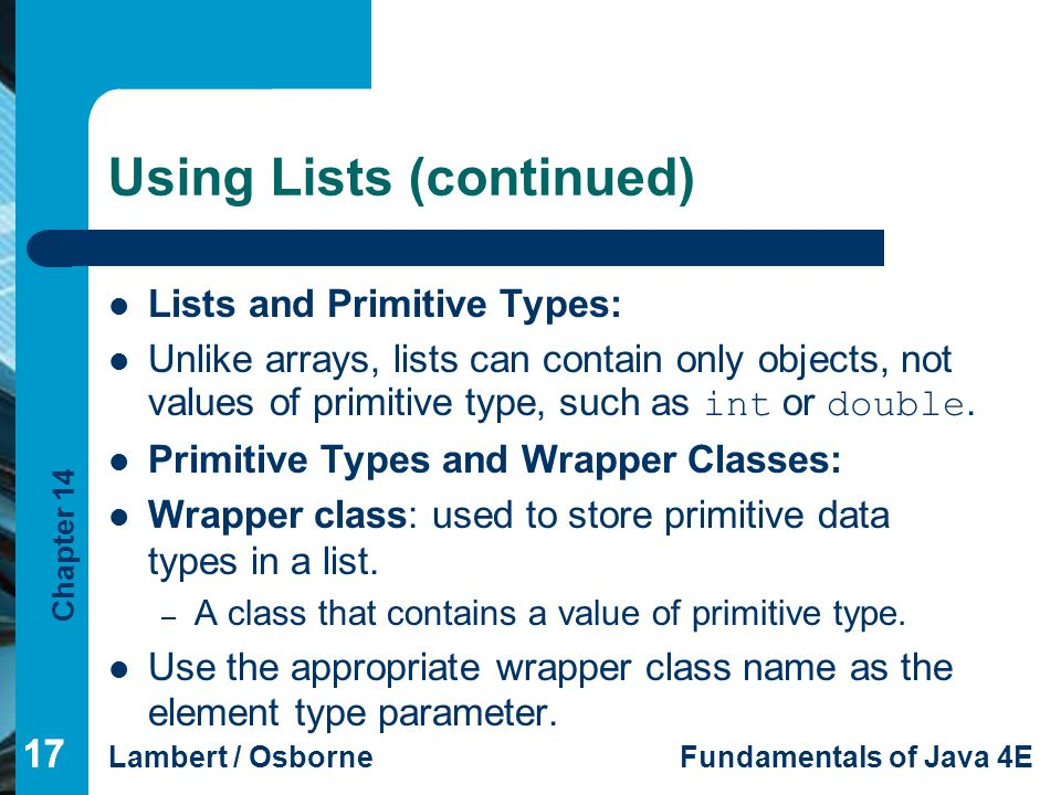 Chapter 14 Lambert / OsborneFundamentals of Java 4E 17 Using Lists (continued) Lists and Primitive Types: Unlike arrays, lists can contain only objects, not values of primitive type, such as int or double.