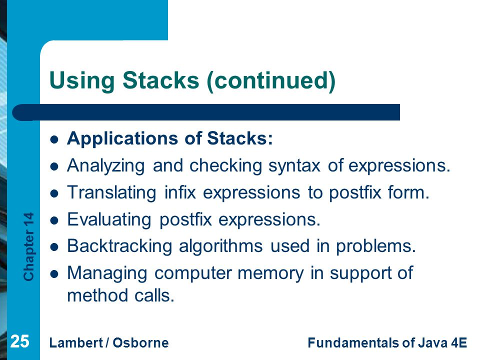 Chapter 14 Lambert / OsborneFundamentals of Java 4E 25 Using Stacks (continued) Applications of Stacks: Analyzing and checking syntax of expressions.