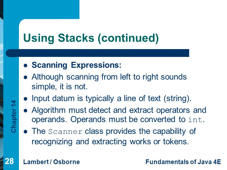 Chapter 14 Lambert / OsborneFundamentals of Java 4E 28 Using Stacks (continued) Scanning Expressions: Although scanning from left to right sounds simple, it is not.