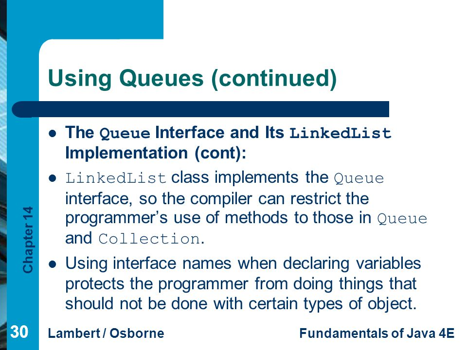 Chapter 14 Lambert / OsborneFundamentals of Java 4E 30 Using Queues (continued) The Queue Interface and Its LinkedList Implementation (cont): LinkedList class implements the Queue interface, so the compiler can restrict the programmer's use of methods to those in Queue and Collection.
