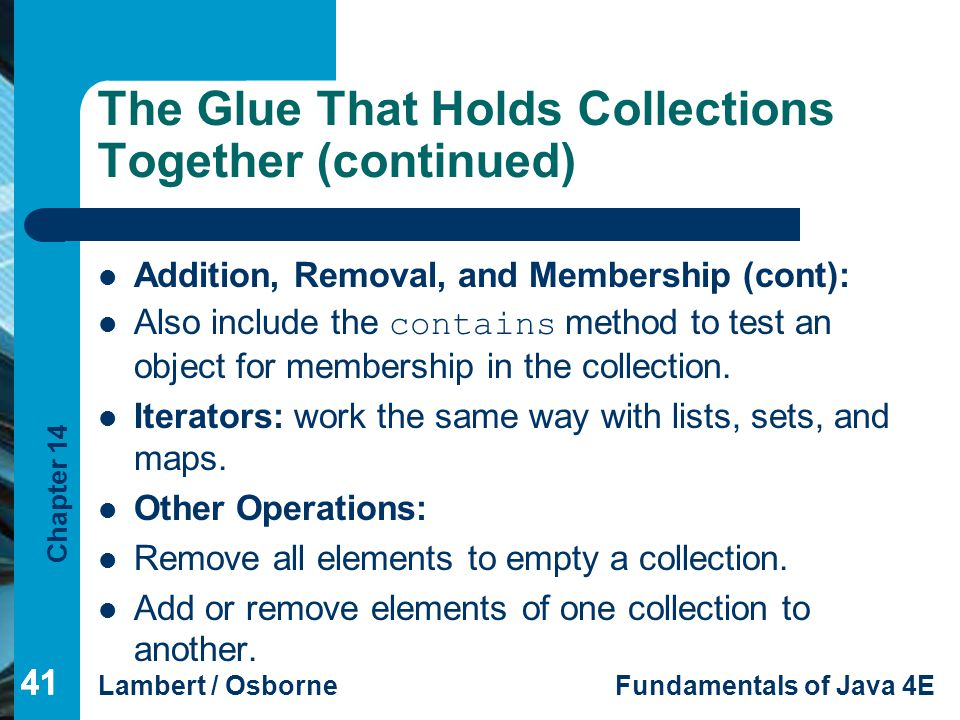 Chapter 14 Lambert / OsborneFundamentals of Java 4E 41 The Glue That Holds Collections Together (continued) Addition, Removal, and Membership (cont): Also include the contains method to test an object for membership in the collection.