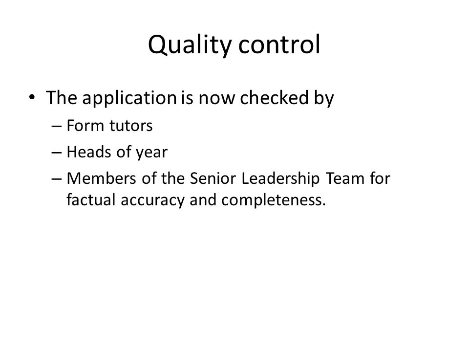 Quality control The application is now checked by – Form tutors – Heads of year – Members of the Senior Leadership Team for factual accuracy and completeness.