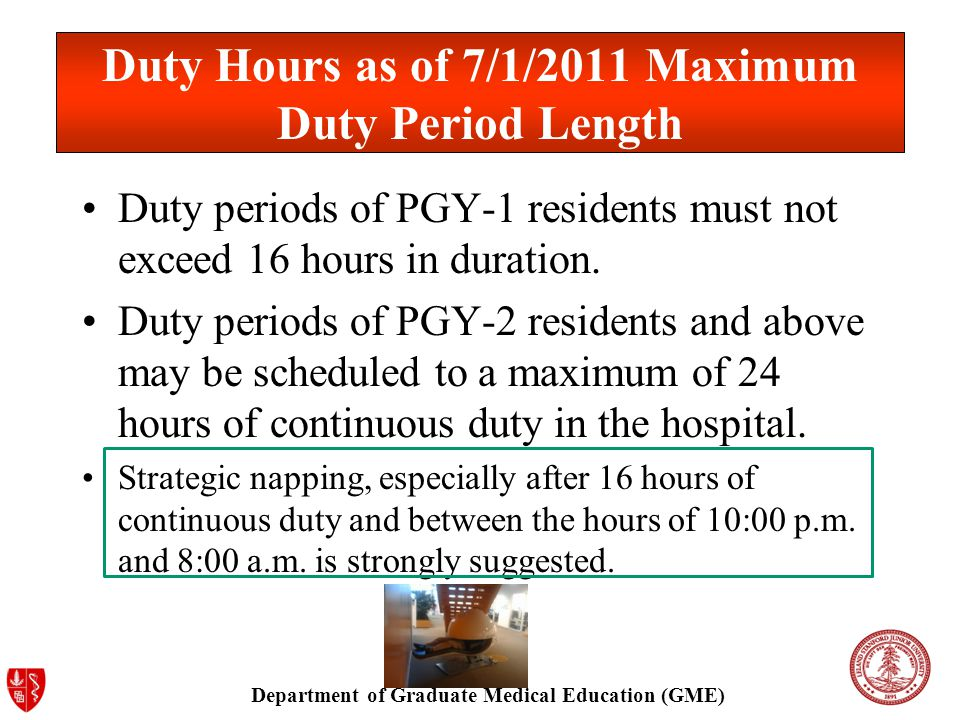 Department of Graduate Medical Education (GME) Duty Hours as of 7/1/2011 Maximum Duty Period Length Duty periods of PGY-1 residents must not exceed 16 hours in duration.