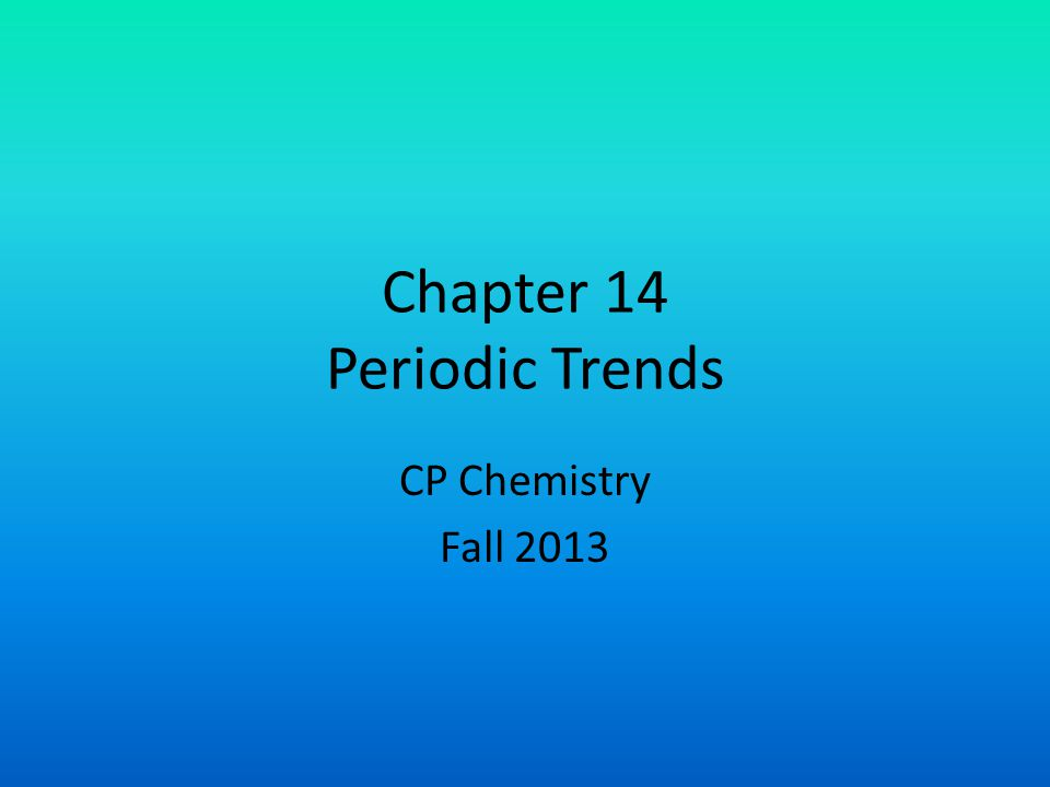 Chapter 14 Periodic Trends CP Chemistry Fall 2013