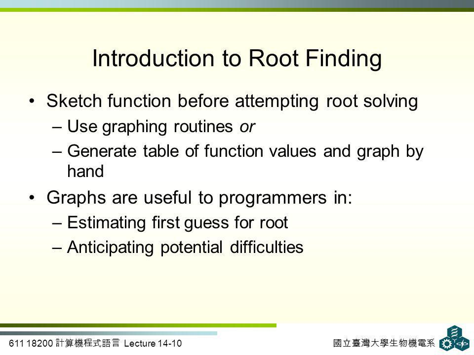 611 18200 計算機程式語言 Lecture 14-10 國立臺灣大學生物機電系 Introduction to Root Finding Sketch function before attempting root solving –Use graphing routines or –Generate table of function values and graph by hand Graphs are useful to programmers in: –Estimating first guess for root –Anticipating potential difficulties