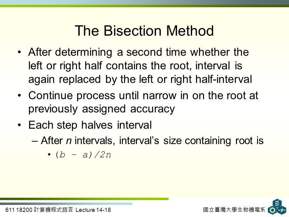 611 18200 計算機程式語言 Lecture 14-18 國立臺灣大學生物機電系 The Bisection Method After determining a second time whether the left or right half contains the root, int